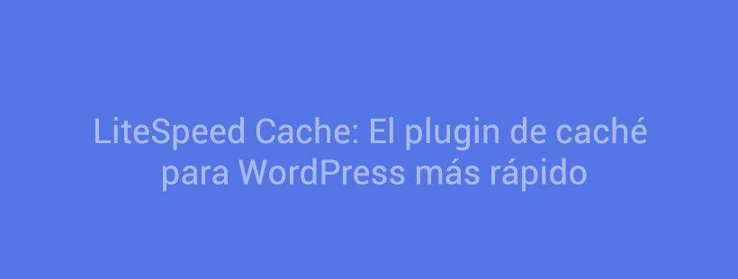 LiteSpeed Cache: El plugin de caché para WordPress más rápido